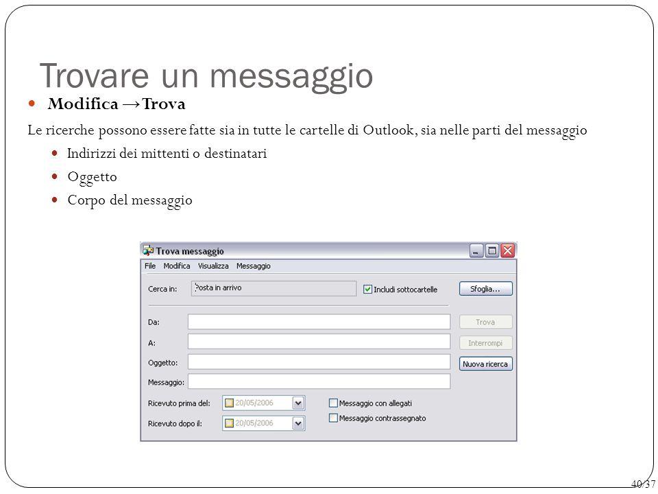 Trovare un messaggio Modifica → Trova Le ricerche possono essere fatte sia in tutte le cartelle di Outlook, sia nelle parti del messaggio Indirizzi de
