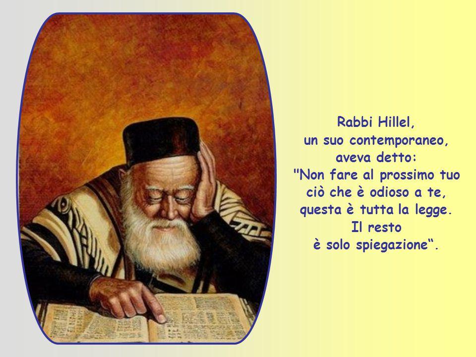 Rabbi Hillel, un suo contemporaneo, aveva detto: Non fare al prossimo tuo ciò che è odioso a te, questa è tutta la legge.