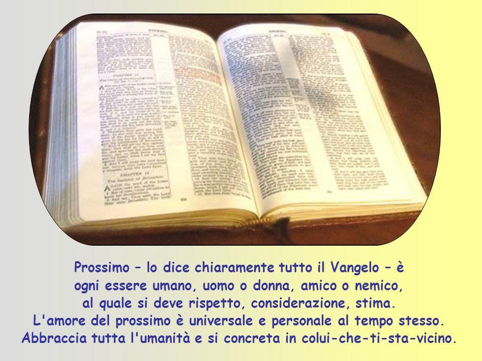 Prossimo – lo dice chiaramente tutto il Vangelo – è ogni essere umano, uomo o donna, amico o nemico, al quale si deve rispetto, considerazione, stima.