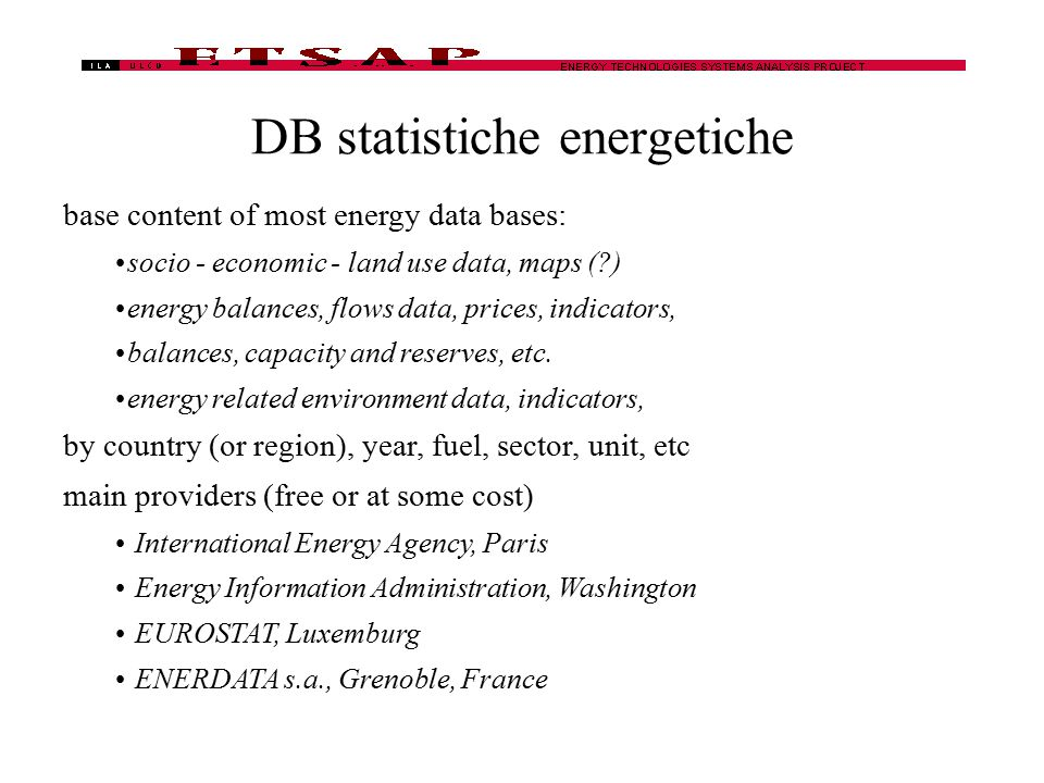 DB statistiche energetiche base content of most energy data bases: socio - economic - land use data, maps (?) energy balances, flows data, prices, ind