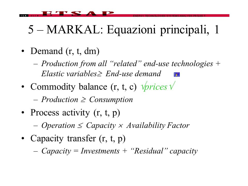 5 – MARKAL: Equazioni principali, 1 Demand (r, t, dm) –Production from all related end-use technologies + Elastic variables  End-use demand Commodity balance (r, t, c)  prices  –Production  Consumption Process activity (r, t, p) –Operation  Capacity  Availability Factor Capacity transfer (r, t, p) –Capacity = Investments + Residual capacity