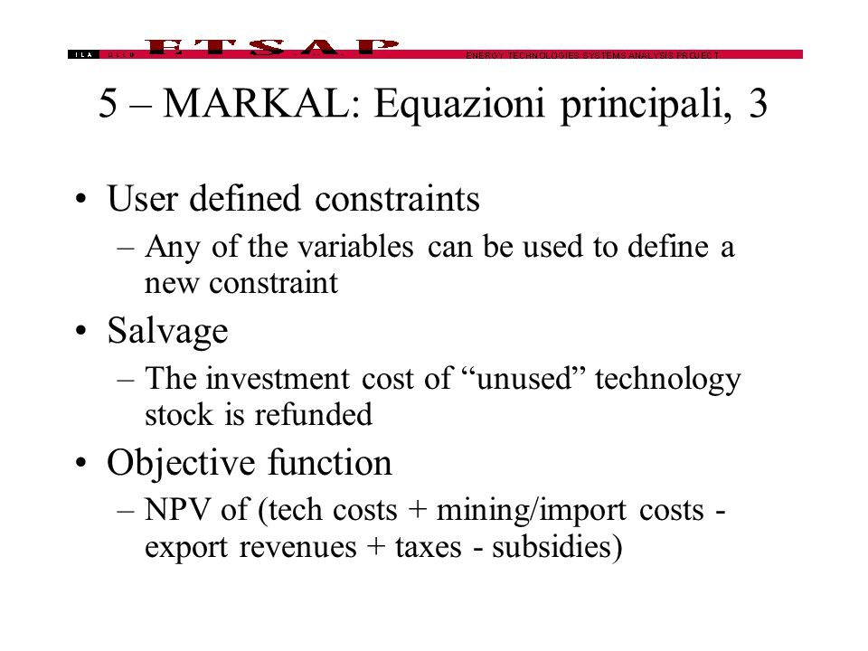 5 – MARKAL: Equazioni principali, 3 User defined constraints –Any of the variables can be used to define a new constraint Salvage –The investment cost