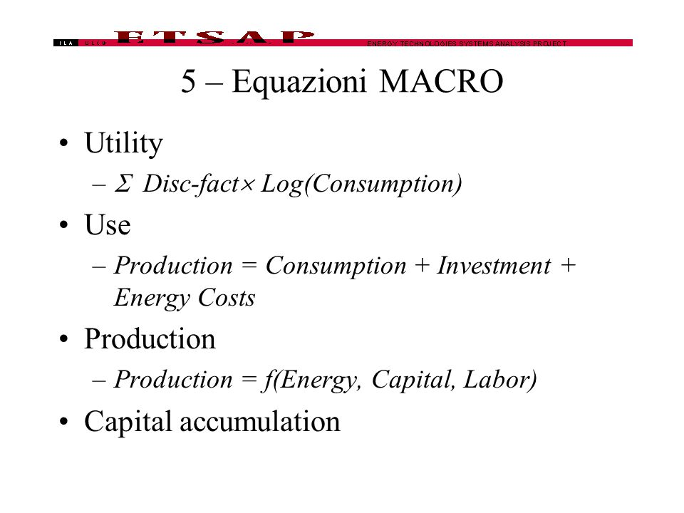 5 – Equazioni MACRO Utility –  Disc-fact  Log(Consumption) Use –Production = Consumption + Investment + Energy Costs Production –Production = f(Energy, Capital, Labor) Capital accumulation