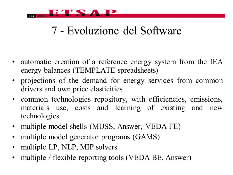 7 - Evoluzione del Software automatic creation of a reference energy system from the IEA energy balances (TEMPLATE spreadsheets) projections of the demand for energy services from common drivers and own price elasticities common technologies repository, with efficiencies, emissions, materials use, costs and learning of existing and new technologies multiple model shells (MUSS, Answer, VEDA FE) multiple model generator programs (GAMS) multiple LP, NLP, MIP solvers multiple / flexible reporting tools (VEDA BE, Answer)