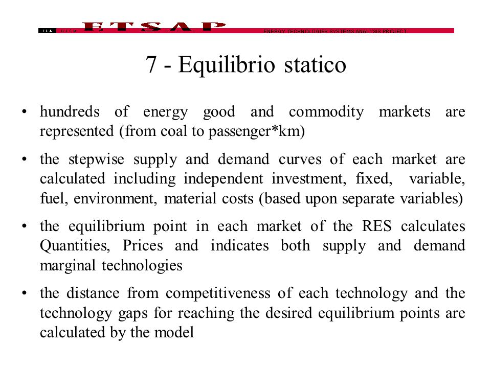7 - Equilibrio statico hundreds of energy good and commodity markets are represented (from coal to passenger*km) the stepwise supply and demand curves of each market are calculated including independent investment, fixed, variable, fuel, environment, material costs (based upon separate variables) the equilibrium point in each market of the RES calculates Quantities, Prices and indicates both supply and demand marginal technologies the distance from competitiveness of each technology and the technology gaps for reaching the desired equilibrium points are calculated by the model