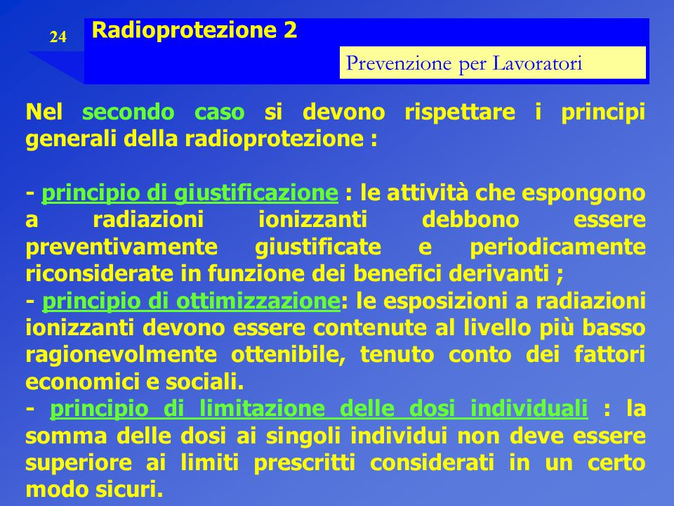 24 Radioprotezione 2 Prevenzione per Lavoratori Nel secondo caso si devono rispettare i principi generali della radioprotezione : - principio di giust