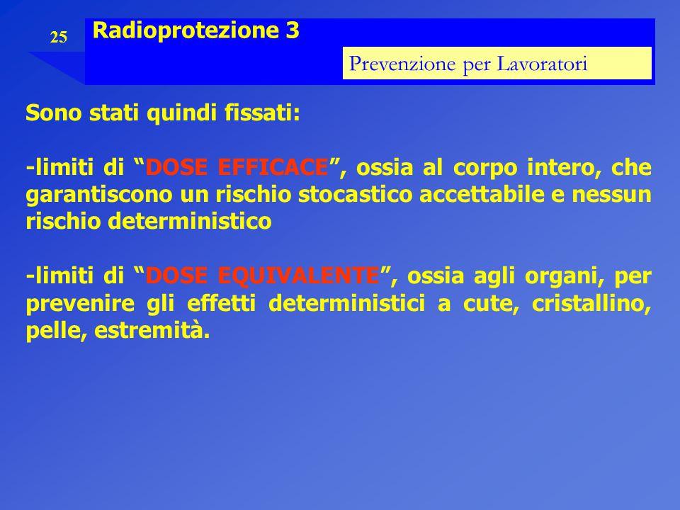 """25 Radioprotezione 3 Prevenzione per Lavoratori Sono stati quindi fissati: -limiti di """"DOSE EFFICACE"""", ossia al corpo intero, che garantiscono un risc"""