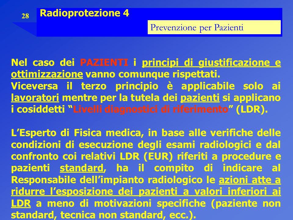 28 Radioprotezione 4 Prevenzione per Pazienti Nel caso dei PAZIENTI i principi di giustificazione e ottimizzazione vanno comunque rispettati. Vicevers