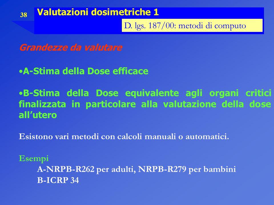 38 Valutazioni dosimetriche 1 D. lgs. 187/00: metodi di computo Grandezze da valutare A-Stima della Dose efficace B-Stima della Dose equivalente agli