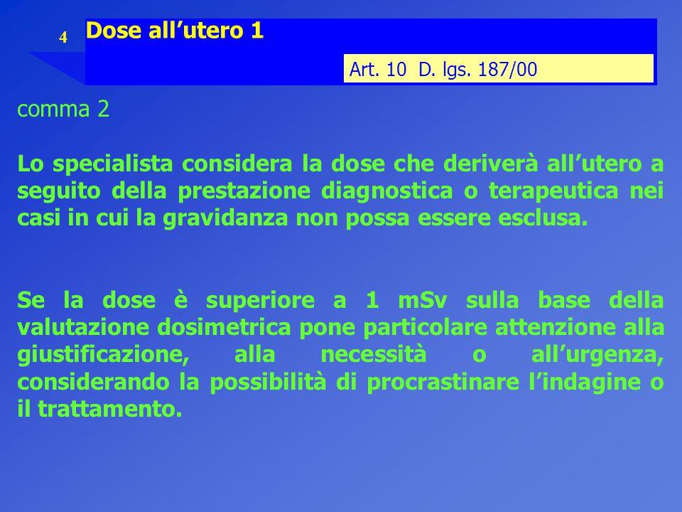 4 Dose all'utero 1 Art. 10 D. lgs. 187/00 comma 2 Lo specialista considera la dose che deriverà all'utero a seguito della prestazione diagnostica o te