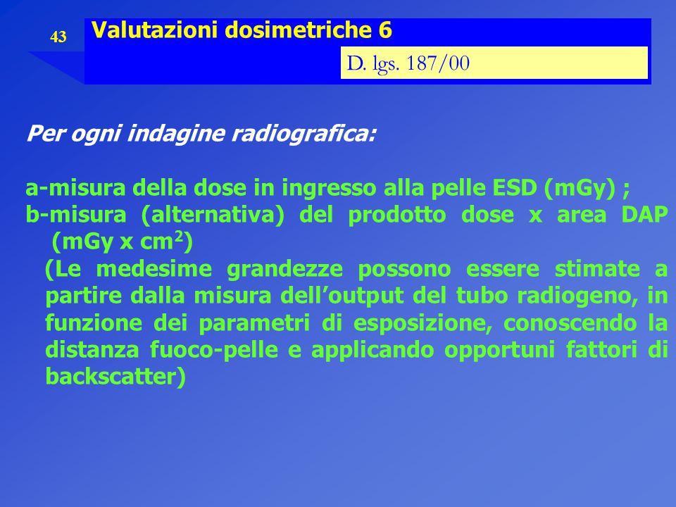 43 Valutazioni dosimetriche 6 D. lgs. 187/00 Per ogni indagine radiografica: a-misura della dose in ingresso alla pelle ESD (mGy) ; b-misura (alternat