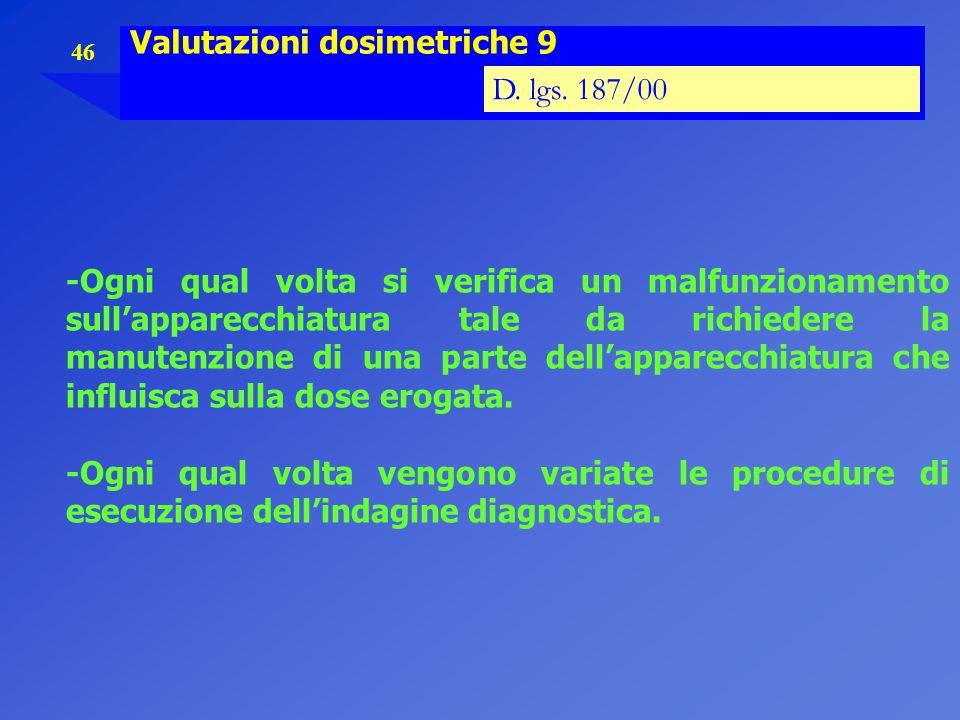 46 Valutazioni dosimetriche 9 D. lgs. 187/00 -Ogni qual volta si verifica un malfunzionamento sull'apparecchiatura tale da richiedere la manutenzione