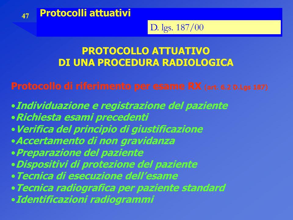 47 Protocolli attuativi D. lgs. 187/00 PROTOCOLLO ATTUATIVO DI UNA PROCEDURA RADIOLOGICA Protocollo di riferimento per esame RX (art. 6.2 D.Lgs 187) I