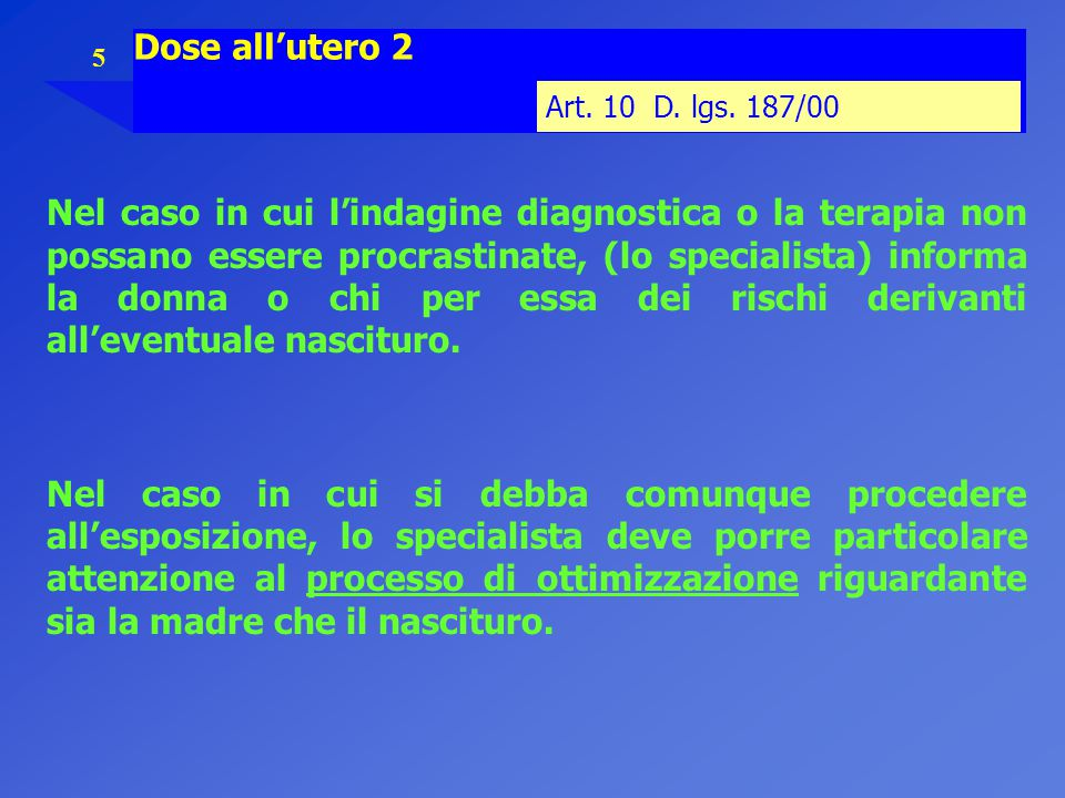 5 Dose all'utero 2 Art. 10 D. lgs. 187/00 Nel caso in cui l'indagine diagnostica o la terapia non possano essere procrastinate, (lo specialista) infor
