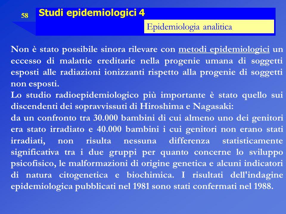 58 Studi epidemiologici 4 Epidemiologia analitica Non è stato possibile sinora rilevare con metodi epidemiologici un eccesso di malattie ereditarie ne