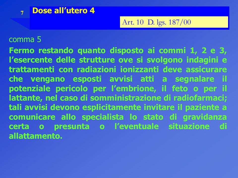 7 Dose all'utero 4 Art. 10 D. lgs. 187/00 comma 5 Fermo restando quanto disposto ai commi 1, 2 e 3, l'esercente delle strutture ove si svolgono indagi