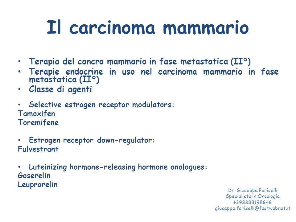 Il carcinoma mammario Terapia del cancro mammario in fase metastatica (II°) Terapie endocrine in uso nel carcinoma mammario in fase metastatica (II°) Classe di agenti Selective estrogen receptor modulators: Tamoxifen Toremifene Estrogen receptor down-regulator: Fulvestrant Luteinizing hormone-releasing hormone analogues: Goserelin Leuprorelin Dr.