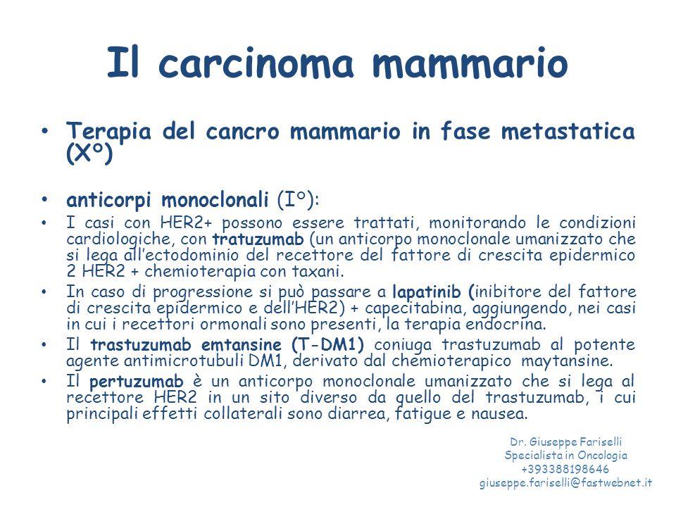 Il carcinoma mammario Terapia del cancro mammario in fase metastatica (X°) anticorpi monoclonali (I°): I casi con HER2+ possono essere trattati, monitorando le condizioni cardiologiche, con tratuzumab (un anticorpo monoclonale umanizzato che si lega all'ectodominio del recettore del fattore di crescita epidermico 2 HER2 + chemioterapia con taxani.