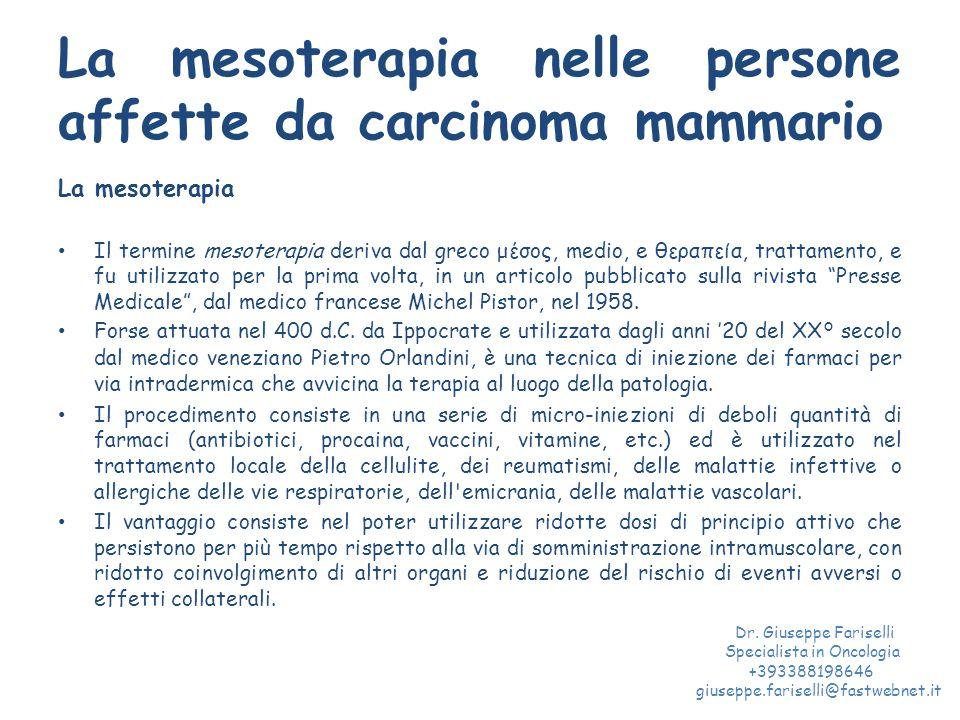La mesoterapia nelle persone affette da carcinoma mammario La mesoterapia Il termine mesoterapia deriva dal greco μέσος, medio, e θεραπεία, trattamento, e fu utilizzato per la prima volta, in un articolo pubblicato sulla rivista Presse Medicale , dal medico francese Michel Pistor, nel 1958.