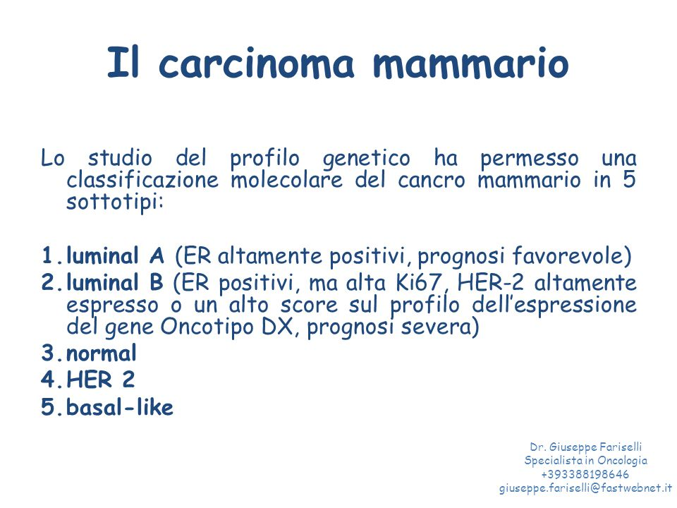 Il carcinoma mammario Lo studio del profilo genetico ha permesso una classificazione molecolare del cancro mammario in 5 sottotipi: 1.luminal A (ER altamente positivi, prognosi favorevole) 2.luminal B (ER positivi, ma alta Ki67, HER-2 altamente espresso o un alto score sul profilo dell'espressione del gene Oncotipo DX, prognosi severa) 3.normal 4.HER 2 5.basal-like Dr.