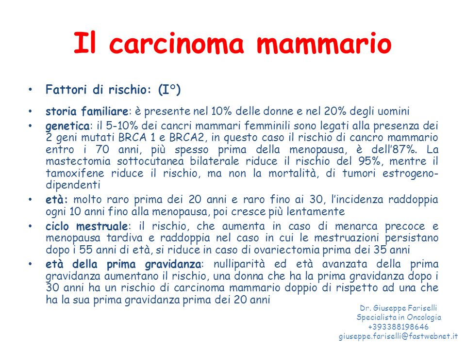 Il carcinoma mammario Fattori di rischio: (I°) storia familiare: è presente nel 10% delle donne e nel 20% degli uomini genetica: il 5-10% dei cancri mammari femminili sono legati alla presenza dei 2 geni mutati BRCA 1 e BRCA2, in questo caso il rischio di cancro mammario entro i 70 anni, più spesso prima della menopausa, è dell'87%.