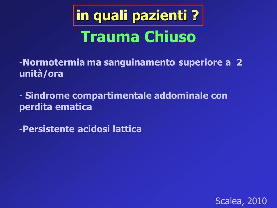 Trauma Chiuso -Normotermia ma sanguinamento superiore a 2 unità/ora - Sindrome compartimentale addominale con perdita ematica -Persistente acidosi lat