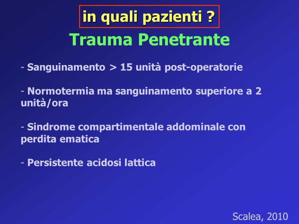 Trauma Penetrante - Sanguinamento > 15 unità post-operatorie - Normotermia ma sanguinamento superiore a 2 unità/ora - Sindrome compartimentale addomin