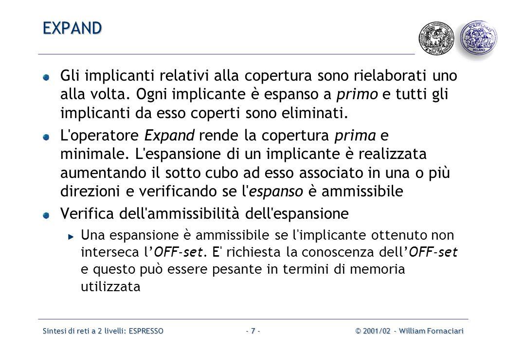 Sintesi di reti a 2 livelli: ESPRESSO© 2001/02 - William Fornaciari- 8 - 001 1 00x0 1110 00x1 0 0 11 1 0 0 0 1 1 1 0 a b c d Implicante da espandere: a c d Espansione rispetto a c: a d espansione ammissibile Espansione rispetto ad a: c d espansione non ammissibile Espansione rispetto a d: a c espansione non ammissibile EXPAND: Esempio OFF-Set : a'c' + ab'd+a'cd' Verifica ammissibilità: OFF-Set * (c'd') = a'c'd'  0 non ammissibile