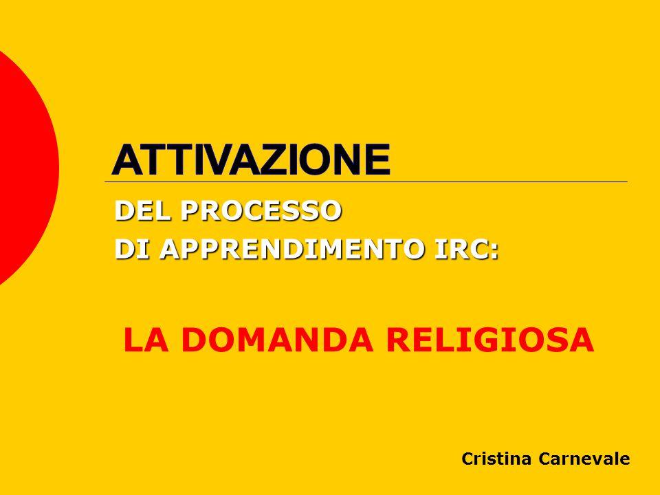 DEL PROCESSO DI APPRENDIMENTO IRC: LA DOMANDA RELIGIOSA Cristina Carnevale