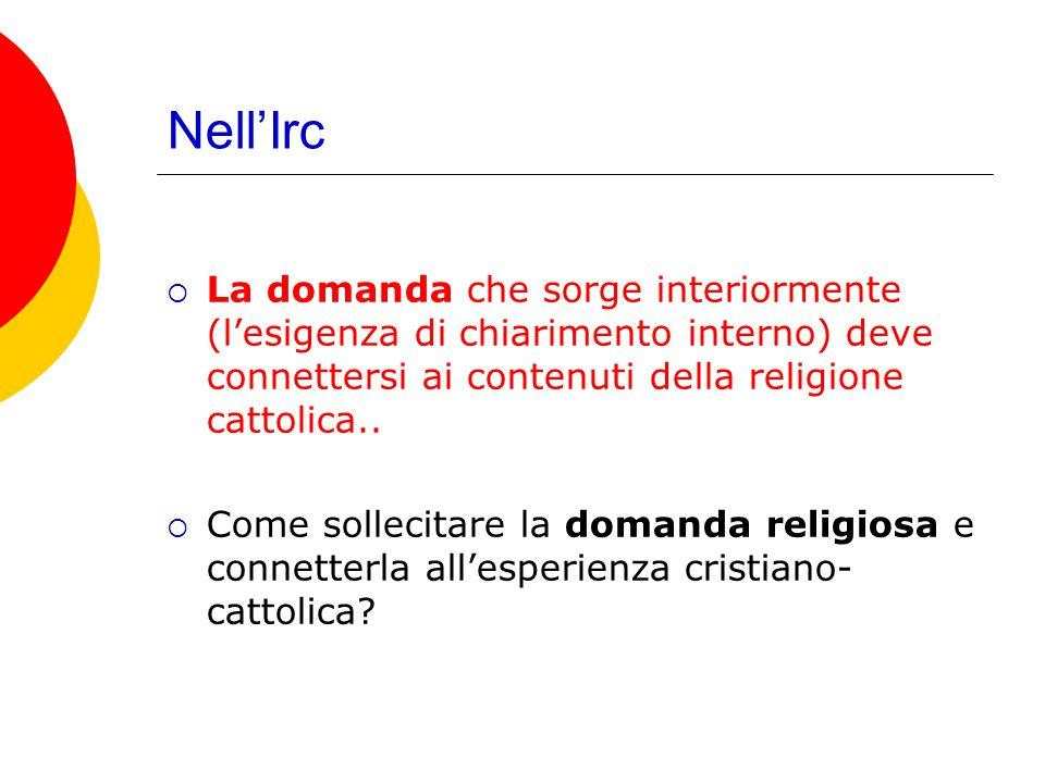 Nell'Irc  La domanda che sorge interiormente (l'esigenza di chiarimento interno) deve connettersi ai contenuti della religione cattolica..  Come sol