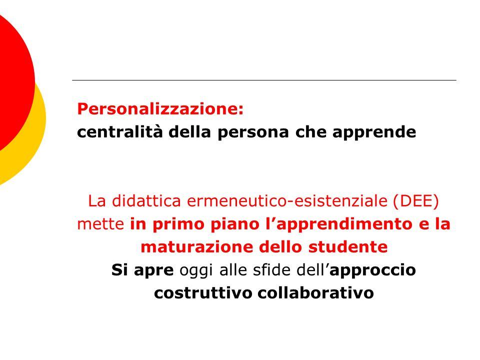 Personalizzazione: centralità della persona che apprende La didattica ermeneutico-esistenziale (DEE) mette in primo piano l'apprendimento e la maturaz