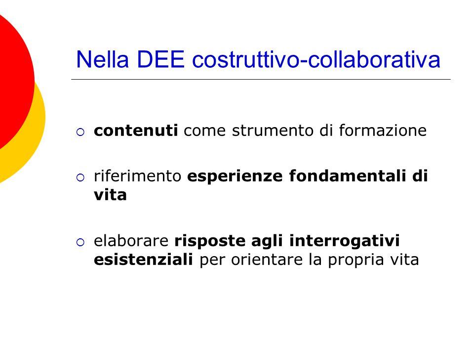 Nella DEE costruttivo-collaborativa  contenuti come strumento di formazione  riferimento esperienze fondamentali di vita  elaborare risposte agli i