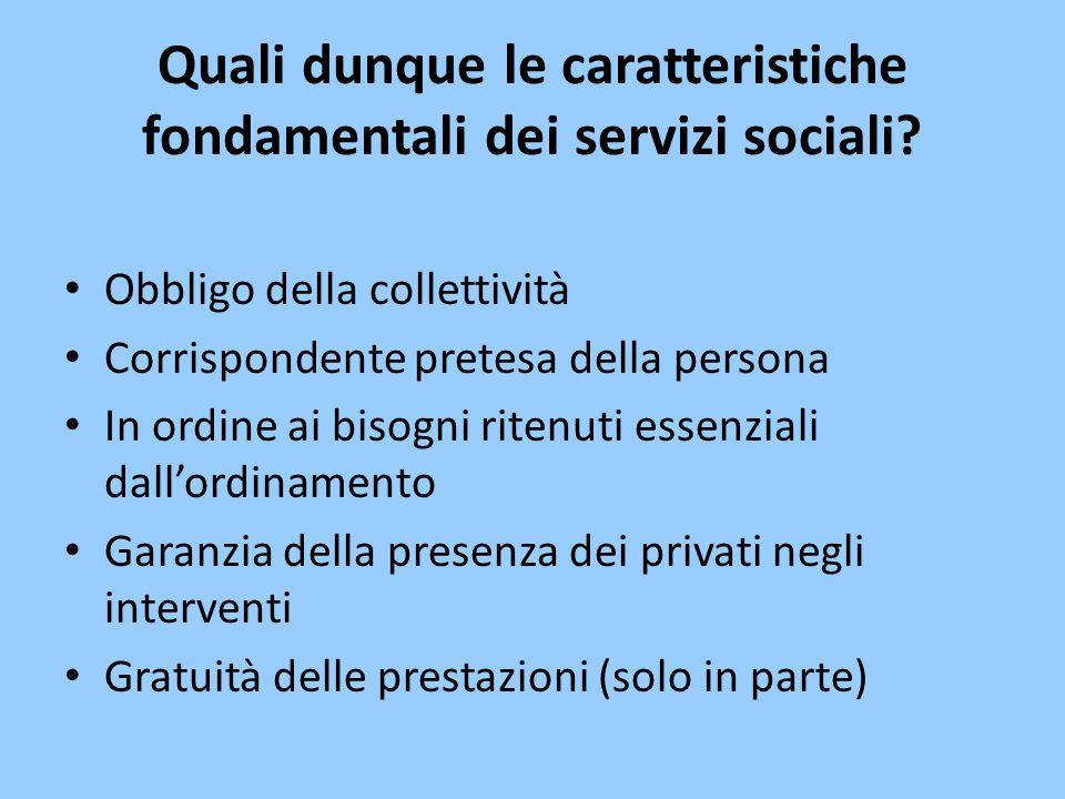 Quali dunque le caratteristiche fondamentali dei servizi sociali? Obbligo della collettività Corrispondente pretesa della persona In ordine ai bisogni