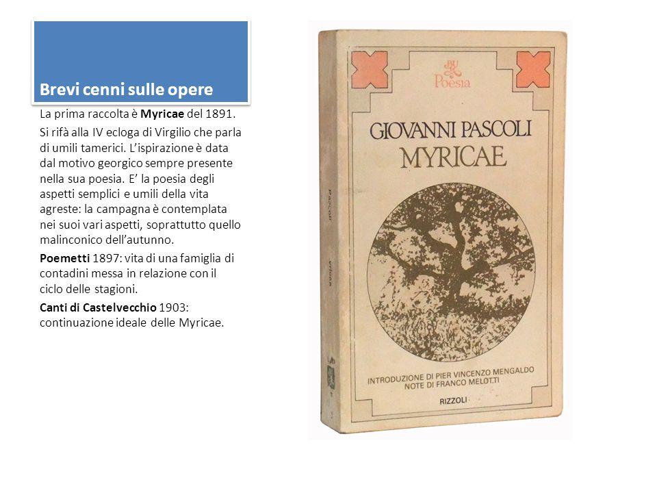 Brevi cenni sulle opere La prima raccolta è Myricae del 1891. Si rifà alla IV ecloga di Virgilio che parla di umili tamerici. L'ispirazione è data dal