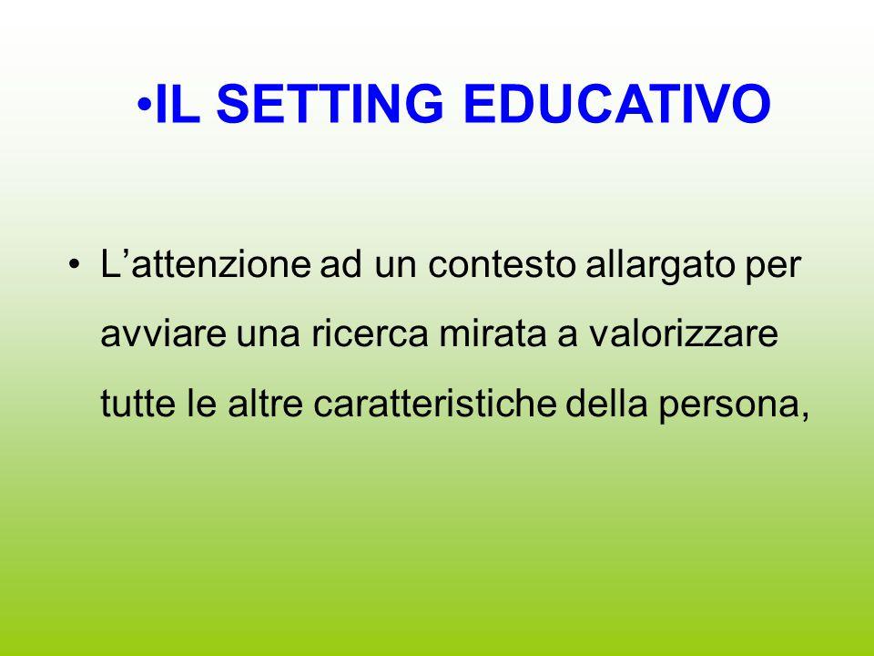 L'attenzione ad un contesto allargato per avviare una ricerca mirata a valorizzare tutte le altre caratteristiche della persona, IL SETTING EDUCATIVO