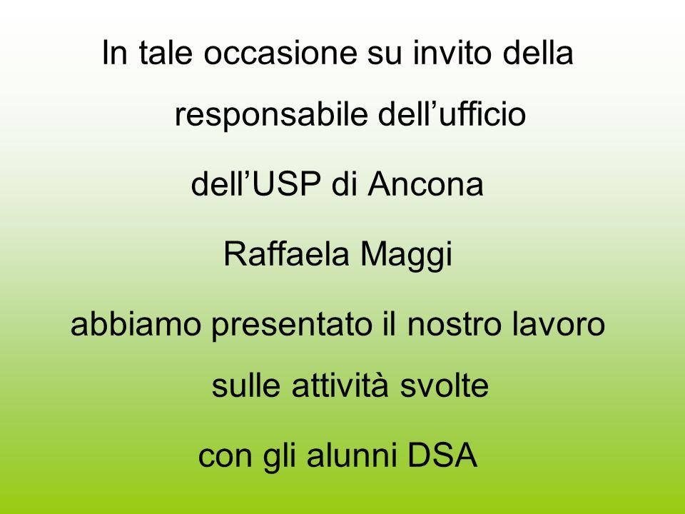 In tale occasione su invito della responsabile dell'ufficio dell'USP di Ancona Raffaela Maggi abbiamo presentato il nostro lavoro sulle attività svolte con gli alunni DSA