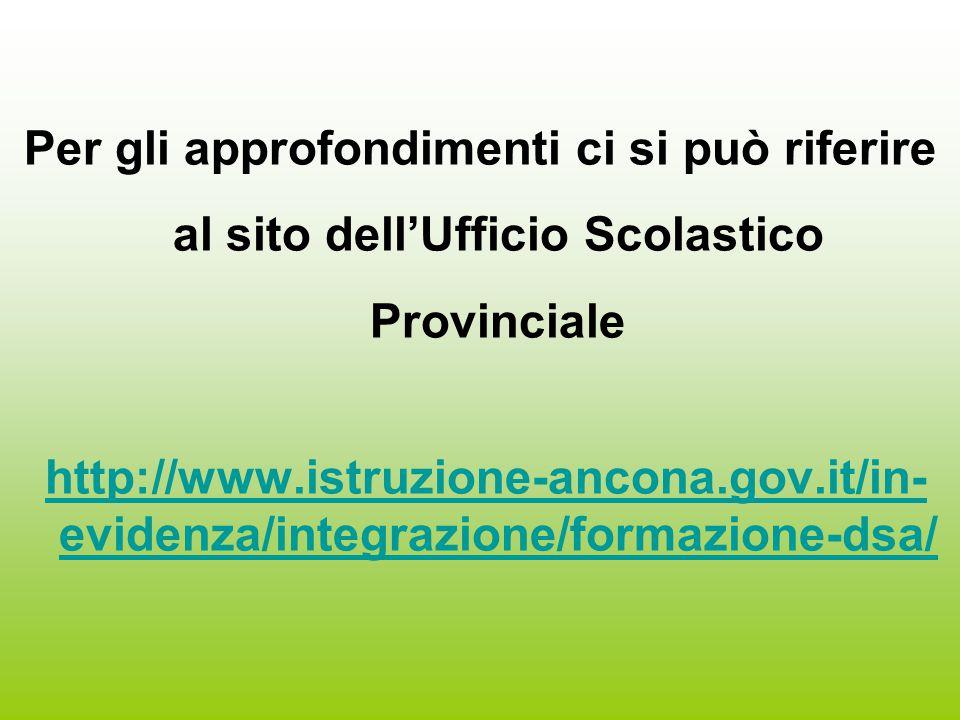 Per gli approfondimenti ci si può riferire al sito dell'Ufficio Scolastico Provinciale http://www.istruzione-ancona.gov.it/in- evidenza/integrazione/formazione-dsa/ http://www.istruzione-ancona.gov.it/in- evidenza/integrazione/formazione-dsa/