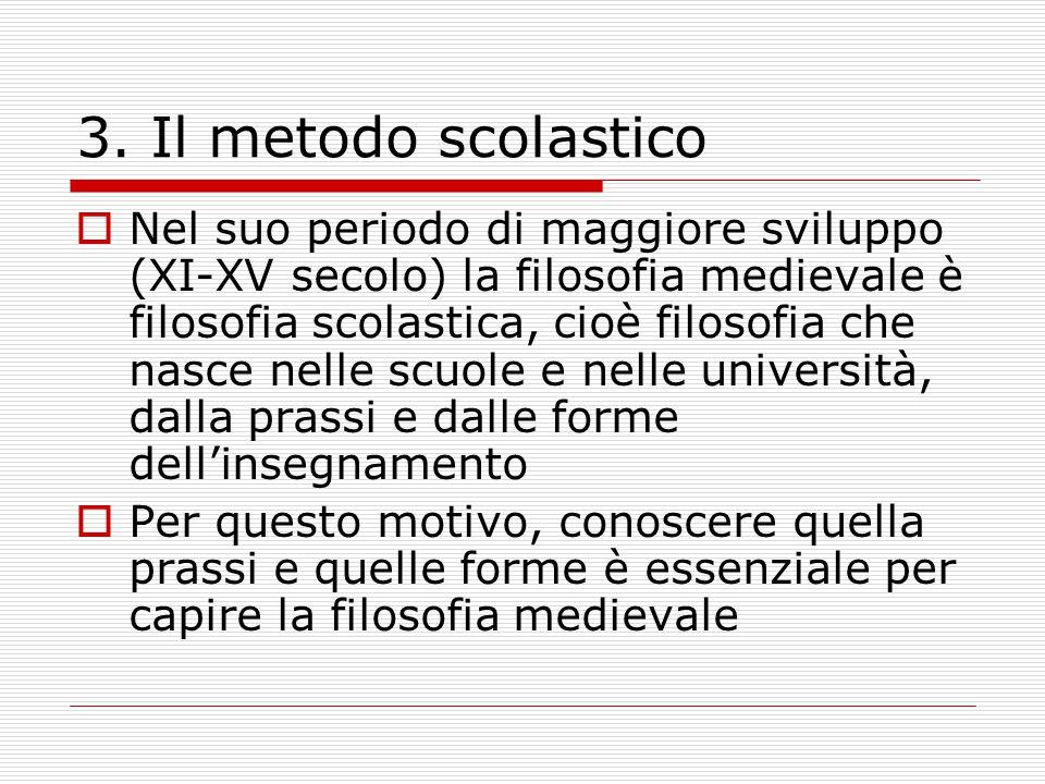 3. Il metodo scolastico  Nel suo periodo di maggiore sviluppo (XI-XV secolo) la filosofia medievale è filosofia scolastica, cioè filosofia che nasce