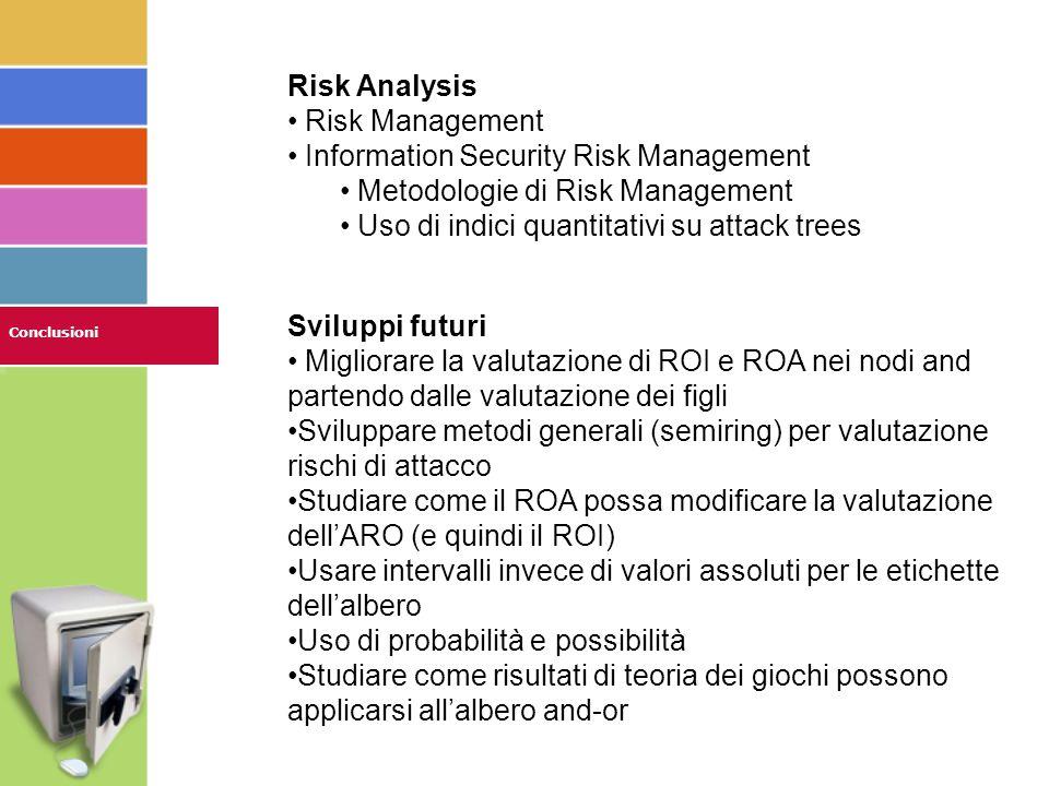 Conclusioni Risk Analysis Risk Management Information Security Risk Management Metodologie di Risk Management Uso di indici quantitativi su attack trees Sviluppi futuri Migliorare la valutazione di ROI e ROA nei nodi and partendo dalle valutazione dei figli Sviluppare metodi generali (semiring) per valutazione rischi di attacco Studiare come il ROA possa modificare la valutazione dell'ARO (e quindi il ROI) Usare intervalli invece di valori assoluti per le etichette dell'albero Uso di probabilità e possibilità Studiare come risultati di teoria dei giochi possono applicarsi all'albero and-or
