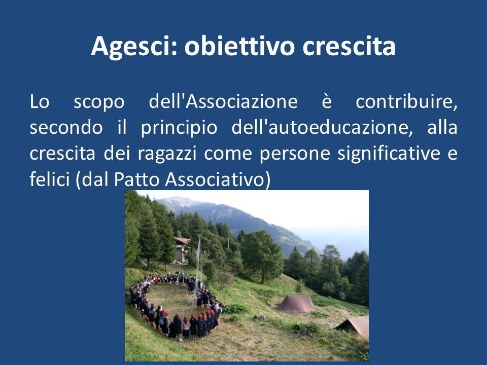 Agesci: obiettivo crescita Lo scopo dell Associazione è contribuire, secondo il principio dell autoeducazione, alla crescita dei ragazzi come persone significative e felici (dal Patto Associativo)