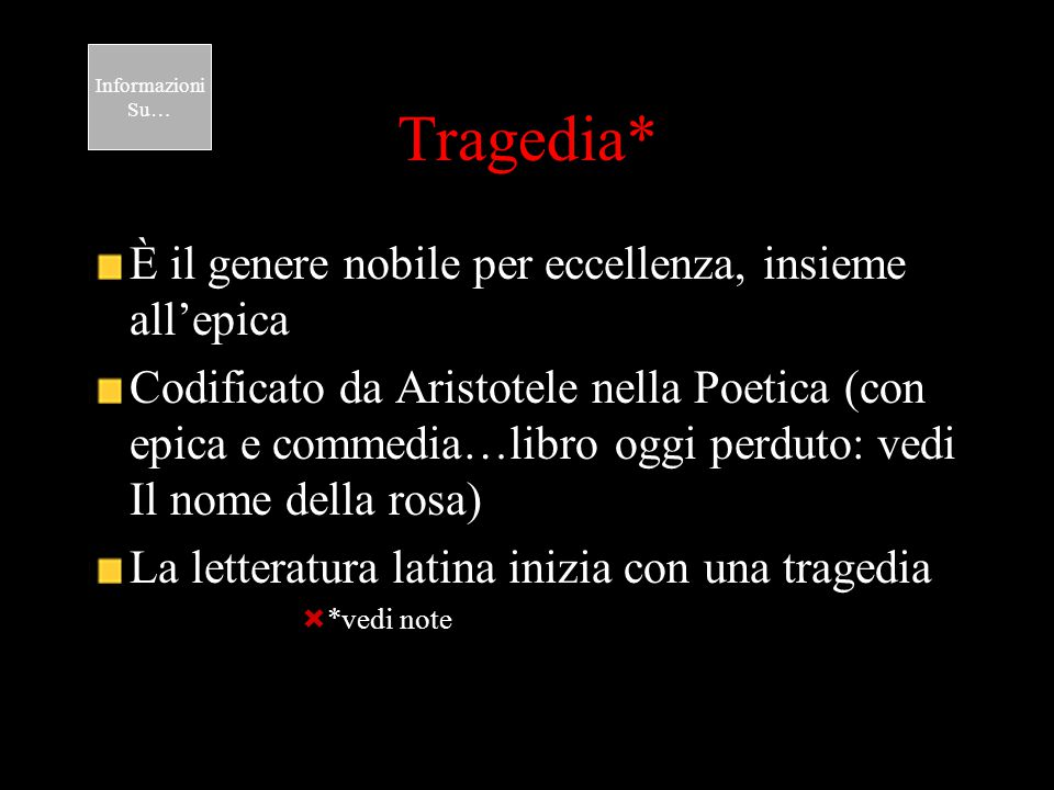 Tragedia* È il genere nobile per eccellenza, insieme all'epica Codificato da Aristotele nella Poetica (con epica e commedia…libro oggi perduto: vedi I