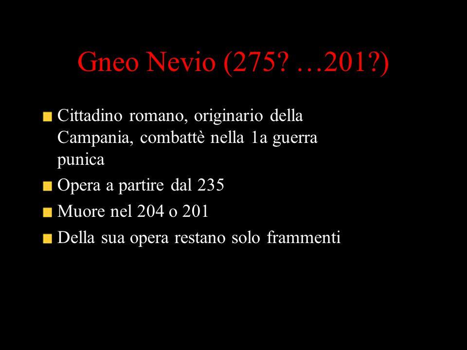 Gneo Nevio (275? …201?) Cittadino romano, originario della Campania, combattè nella 1a guerra punica Opera a partire dal 235 Muore nel 204 o 201 Della