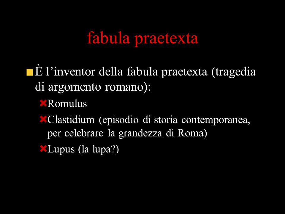 fabula praetexta È l'inventor della fabula praetexta (tragedia di argomento romano):  Romulus  Clastidium (episodio di storia contemporanea, per cel