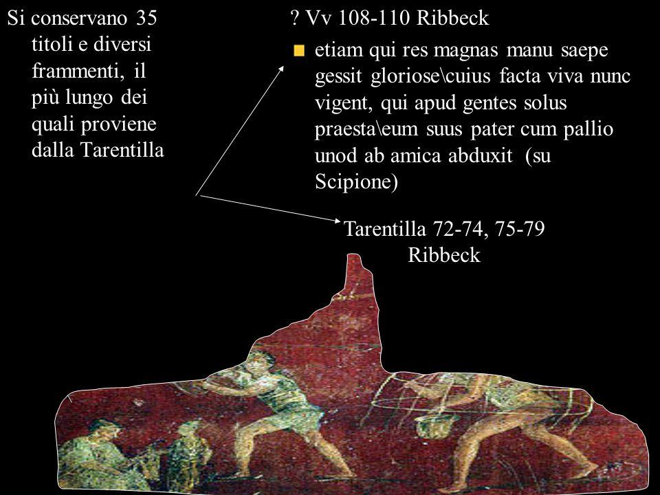 Si conservano 35 titoli e diversi frammenti, il più lungo dei quali proviene dalla Tarentilla ? Vv 108-110 Ribbeck etiam qui res magnas manu saepe ges