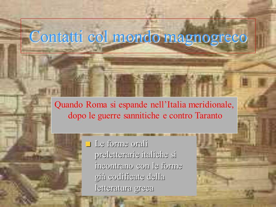 Contatti col mondo magnogreco Le forme orali preletterarie italiche si incontrano con le forme già codificate della letteratura greca Quando Roma si e