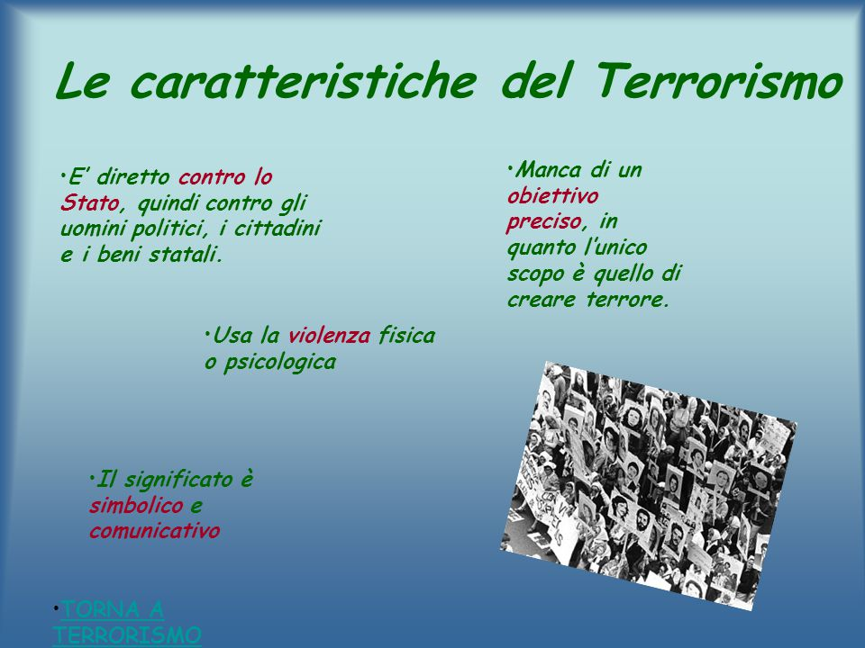 Le caratteristiche del Terrorismo E' diretto contro lo Stato, quindi contro gli uomini politici, i cittadini e i beni statali. Manca di un obiettivo p