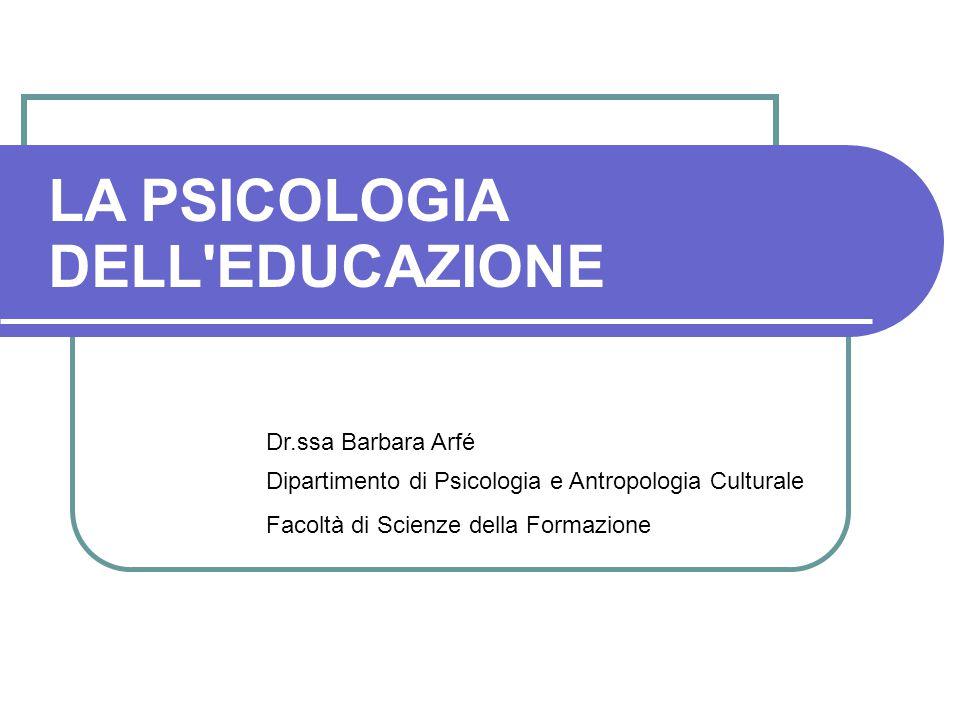 LA PSICOLOGIA DELL EDUCAZIONE Dr.ssa Barbara Arfé Dipartimento di Psicologia e Antropologia Culturale Facoltà di Scienze della Formazione