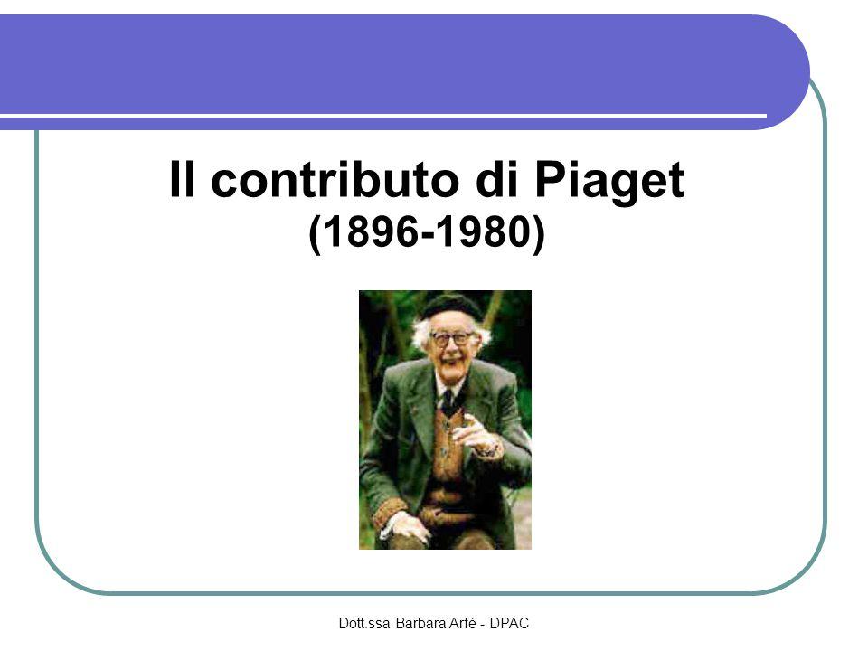 Il contributo di Piaget (1896-1980) Dott.ssa Barbara Arfé - DPAC