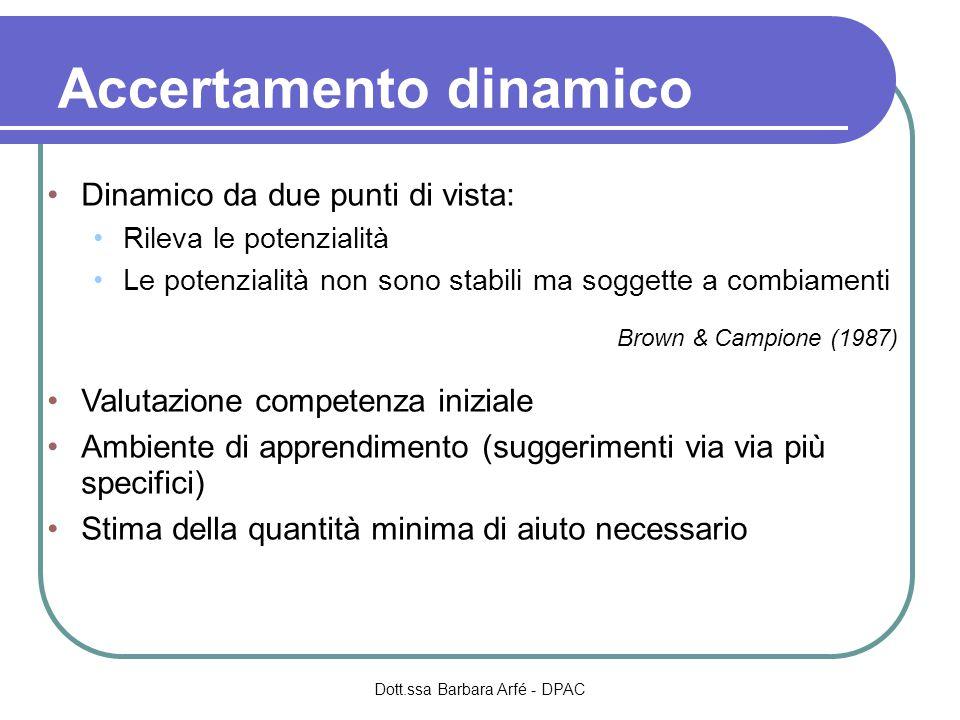 Accertamento dinamico Dinamico da due punti di vista: Rileva le potenzialità Le potenzialità non sono stabili ma soggette a combiamenti Brown & Campione (1987) Valutazione competenza iniziale Ambiente di apprendimento (suggerimenti via via più specifici) Stima della quantità minima di aiuto necessario Dott.ssa Barbara Arfé - DPAC