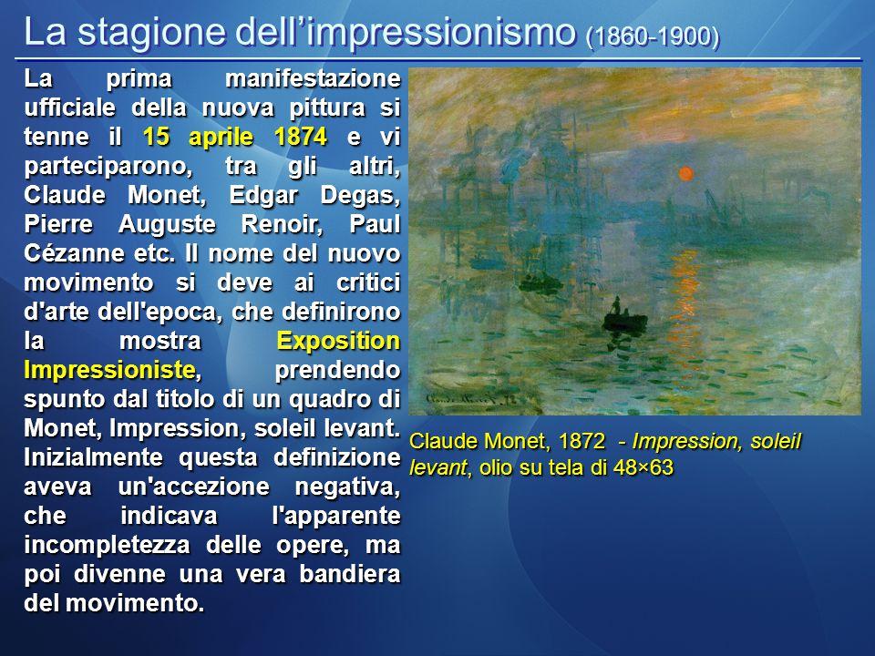 La stagione dell'impressionismo (1860-1900) Claude Monet, 1872 - Impression, soleil levant, olio su tela di 48×63 La prima manifestazione ufficiale della nuova pittura si tenne il 15 aprile 1874 e vi parteciparono, tra gli altri, Claude Monet, Edgar Degas, Pierre Auguste Renoir, Paul Cézanne etc.